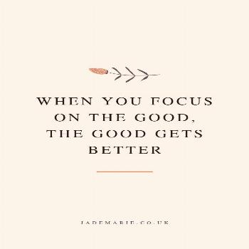 When You Focus On The Good, The Good Gets Better Inspirational Quote When You Focus On The Good, Th