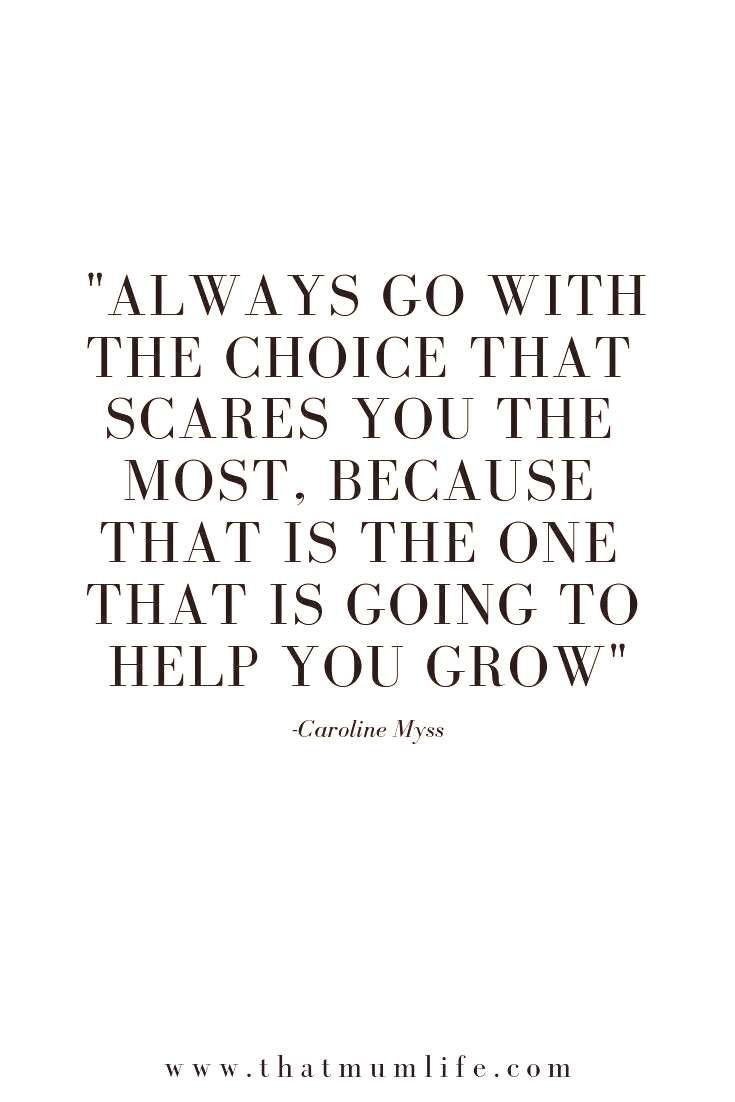 Always go with the choice that scares you the most, because that is the one that is going to help y