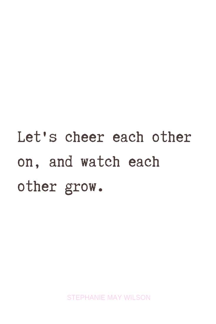 Let's cheer each other on, and watch each other grow. Quote via: Stephanie May Wilson