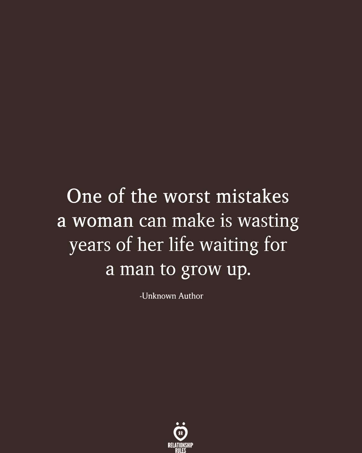 One of the worst mistakes a woman can make is wasting years of her life waiting for a man to grow u