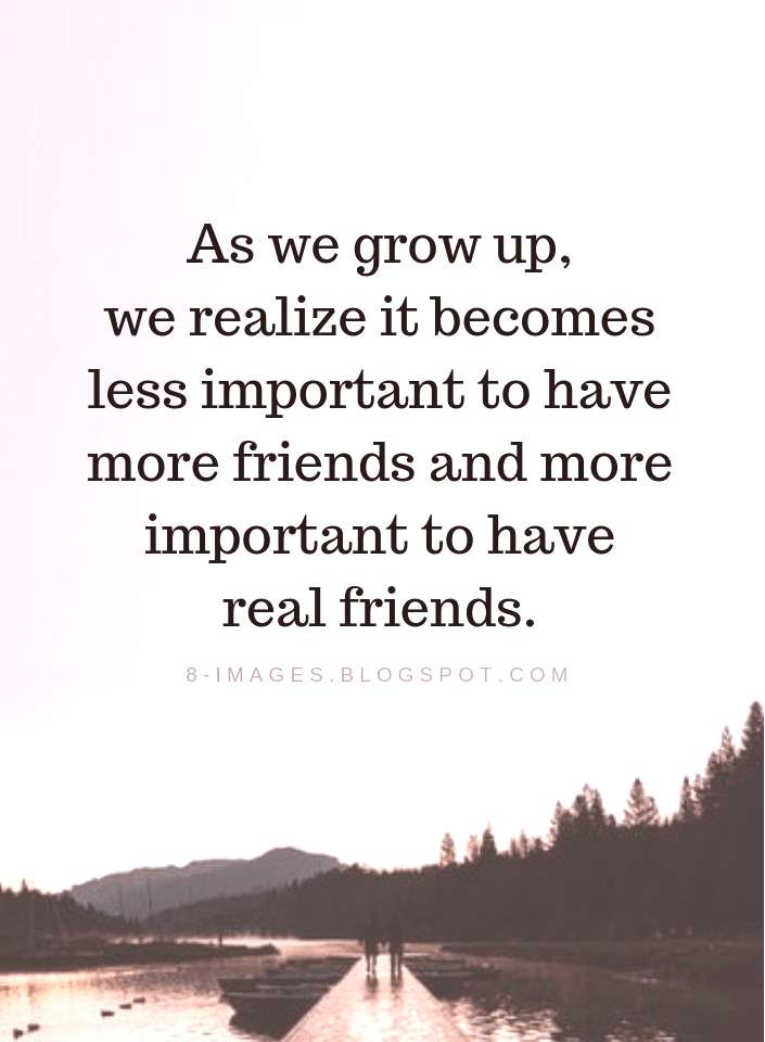 Real Friends Quotes As we grow up, we realize it becomes less important to have more friends and mo