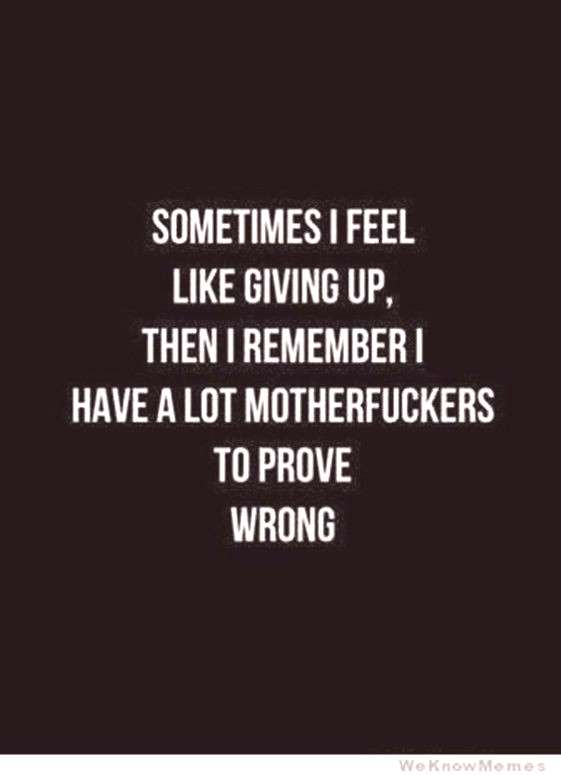 sometimes I feel like growing up, then I remember I have a lot motherfuckers to prove wrong.